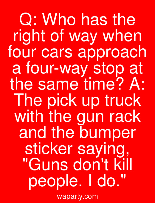 Q: Who has the right of way when four cars approach a four-way stop at the same time? A: The pick up truck with the gun rack and the bumper sticker saying, Guns dont kill people. I do.