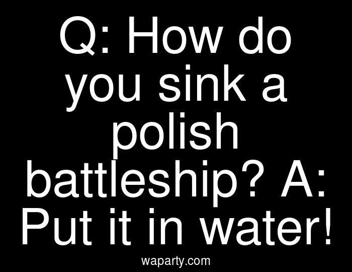 Q: How do you sink a polish battleship? A: Put it in water!