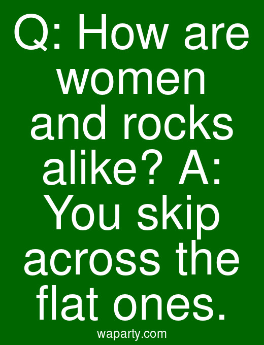 Q: How are women and rocks alike? A: You skip across the flat ones.