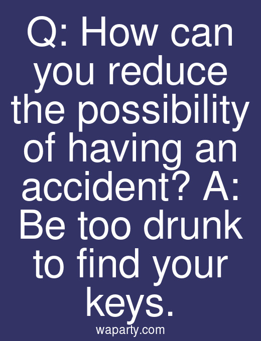 Q: How can you reduce the possibility of having an accident? A: Be too drunk to find your keys.