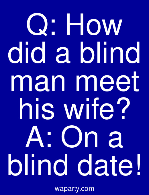 Q: How did a blind man meet his wife? A: On a blind date!