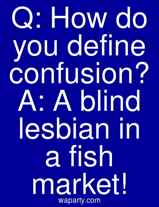 Q: How do you define confusion? A: A blind lesbian in a fish market!