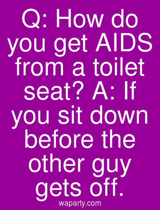 Q: How do you get AIDS from a toilet seat? A: If you sit down before the other guy gets off.