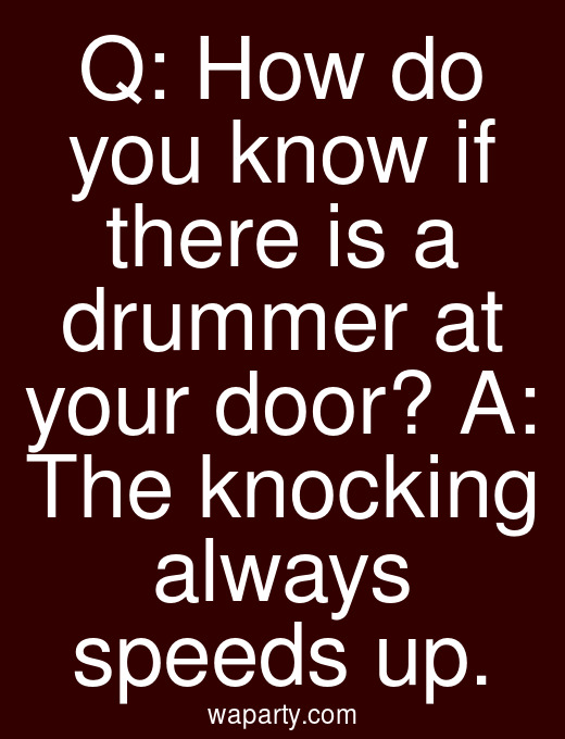 Q: How do you know if there is a drummer at your door? A: The knocking always speeds up.