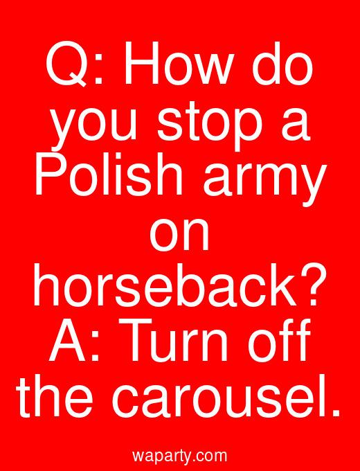 Q: How do you stop a Polish army on horseback? A: Turn off the carousel.