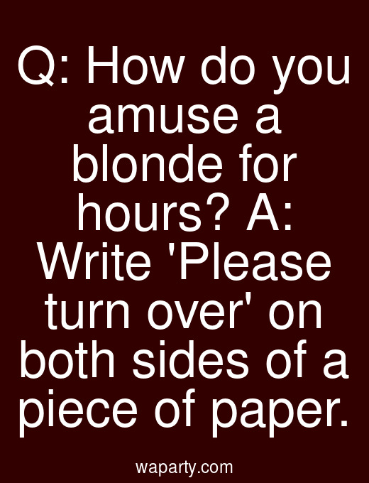Q: How do you amuse a blonde for hours? A: Write Please turn over on both sides of a piece of paper.