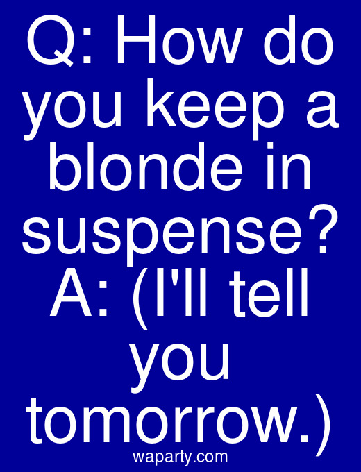 Q: How do you keep a blonde in suspense? A: (Ill tell you tomorrow.)