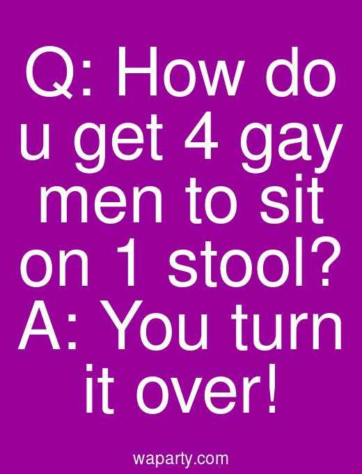 Q: How do u get 4 gay men to sit on 1 stool? A: You turn it over!