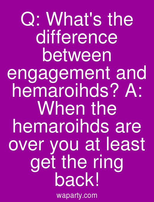 Q: Whats the difference between engagement and hemaroihds? A: When the hemaroihds are over you at least get the ring back!