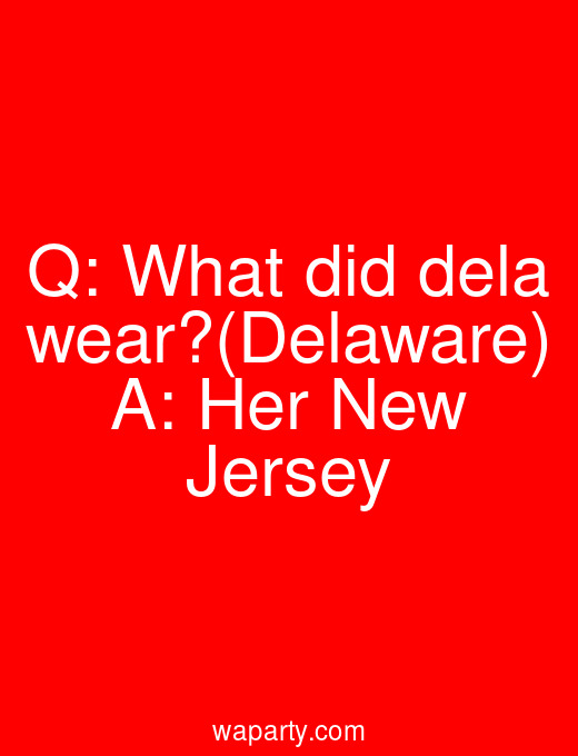 Q: What did dela wear?(Delaware) A: Her New Jersey