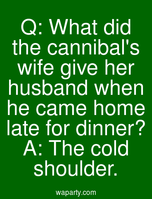 Q: What did the cannibals wife give her husband when he came home late for dinner? A: The cold shoulder.
