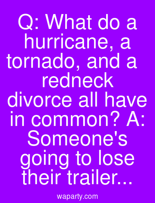 Q: What do a hurricane, a tornado, and a   redneck divorce all have in common? A: Someones going to lose their trailer...