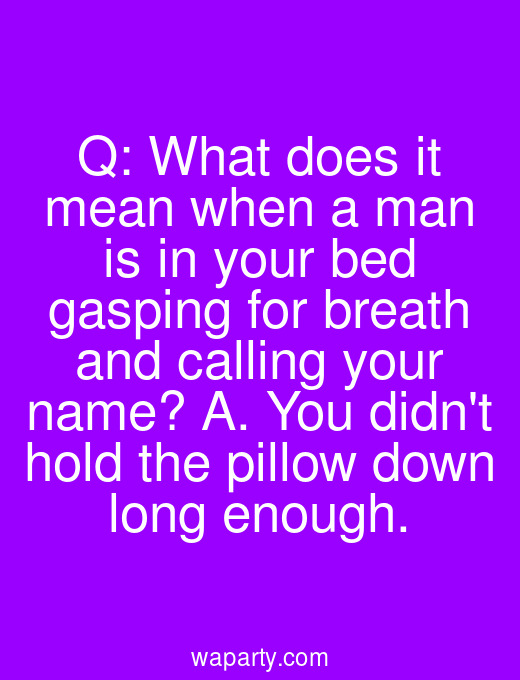 Q: What does it mean when a man is in your bed gasping for breath and calling your name? A. You didnt hold the pillow down long enough.