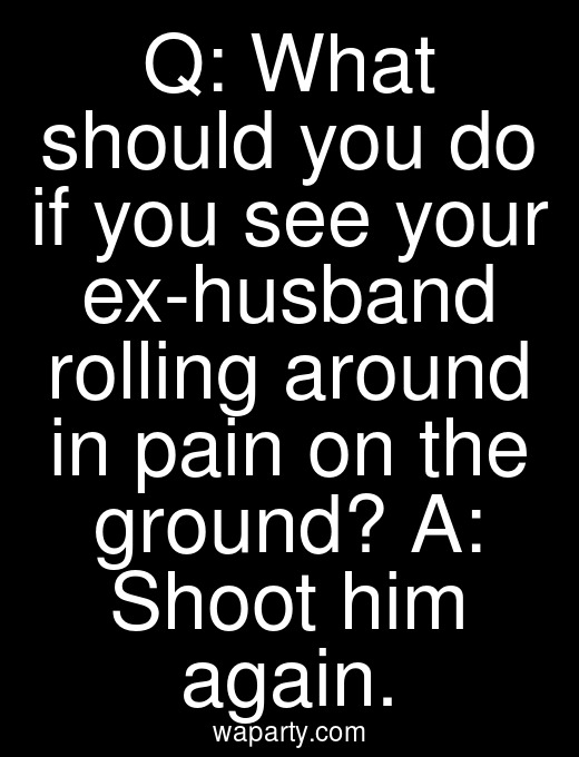 Q: What should you do if you see your ex-husband rolling around in pain on the ground? A: Shoot him again.