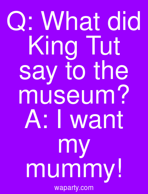 Q: What did King Tut say to the museum? A: I want my mummy!