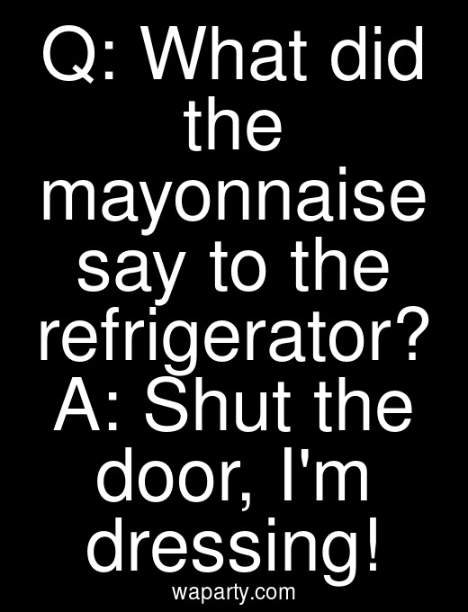 Q: What did the mayonnaise say to the refrigerator? A: Shut the door, Im dressing!