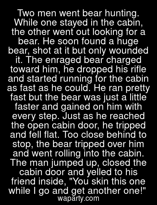 Two men went bear hunting. While one stayed in the cabin, the other went out looking for a bear. He soon found a huge bear, shot at it but only wounded it. The enraged bear charged toward him, he dropped his rifle and started running for the cabin as fast as he could. He ran pretty fast but the bear was just a little faster and gained on him with every step. Just as he reached the open cabin door, he tripped and fell flat. Too close behind to stop, the bear tripped over him and went rolling into the cabin. The man jumped up, closed the cabin door and yelled to his friend inside, You skin this one while I go and get another one!