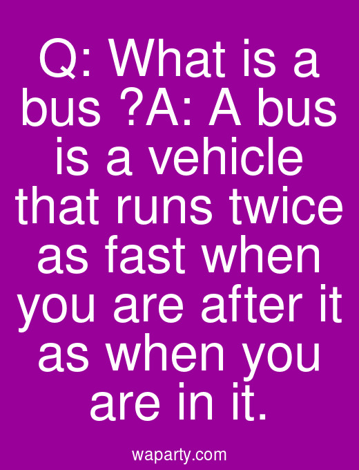 Q: What is a bus ?A: A bus is a vehicle that runs twice as fast when you are after it as when you are in it.