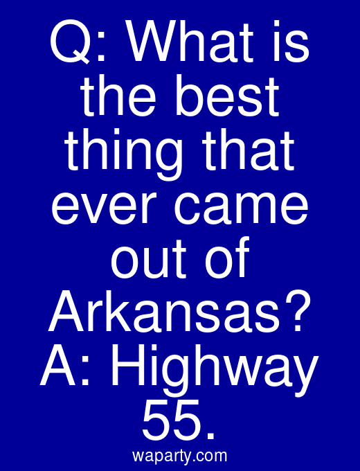 Q: What is the best thing that ever came out of Arkansas? A: Highway 55.