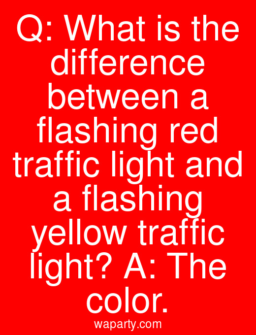 Q: What is the difference between a flashing red traffic light and a flashing yellow traffic light? A: The color.