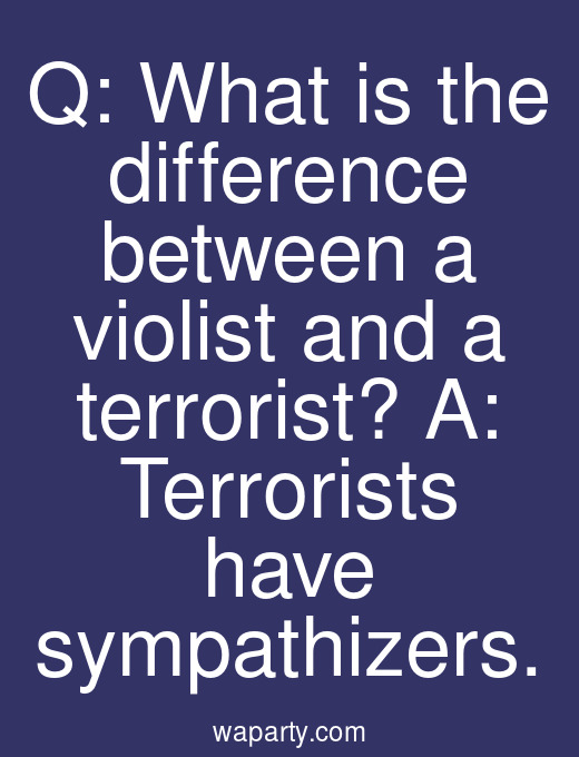 Q: What is the difference between a violist and a terrorist? A: Terrorists have sympathizers.