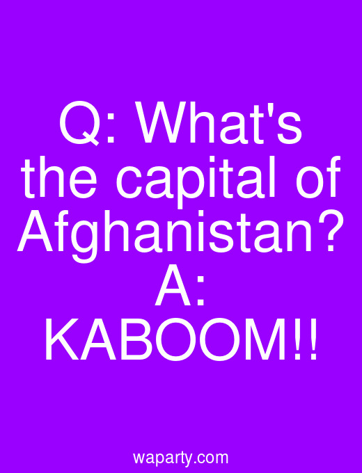 Q: Whats the capital of Afghanistan? A: KABOOM!!