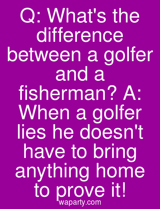 Q: Whats the difference between a golfer and a fisherman? A: When a golfer lies he doesnt have to bring anything home to prove it!