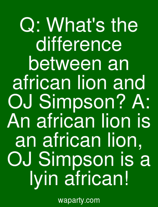 Q: Whats the difference between an african lion and OJ Simpson? A: An african lion is an african lion, OJ Simpson is a lyin african!