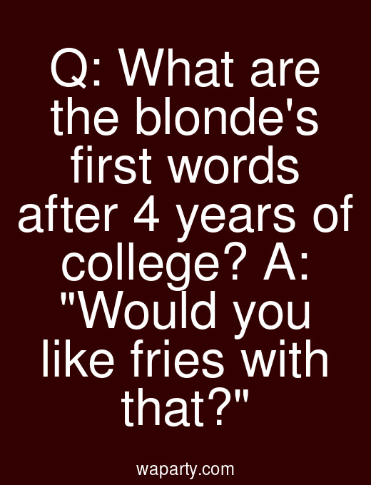 Q: What are the blondes first words after 4 years of college? A: Would you like fries with that?