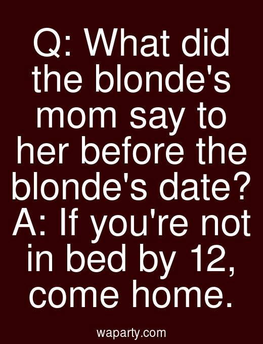 Q: What did the blondes mom say to her before the blondes date? A: If youre not in bed by 12, come home.