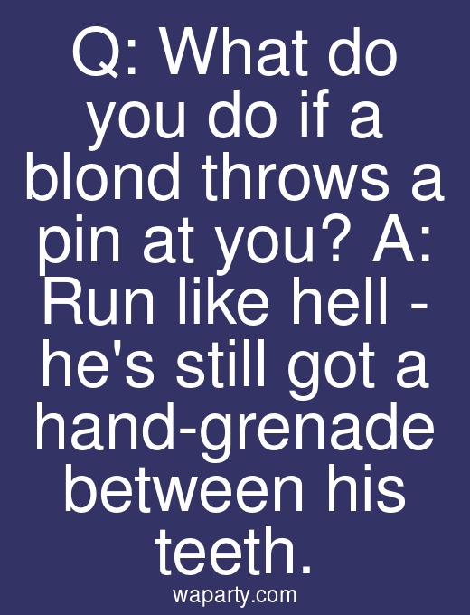 Q: What do you do if a blond throws a pin at you? A: Run like hell - hes still got a hand-grenade between his teeth.