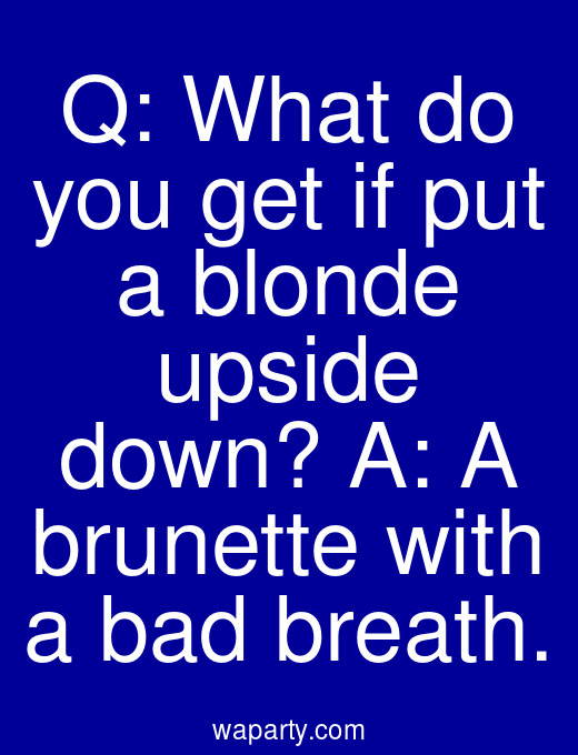 Q: What do you get if put a blonde upside down? A: A brunette with a bad breath.
