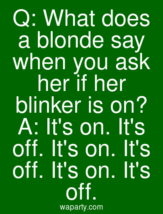 Q: What does a blonde say when you ask her if her blinker is on? A: Its on. Its off. Its on. Its off. Its on. Its off.