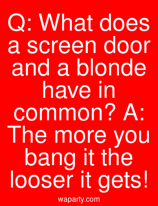 Q: What does a screen door and a blonde have in common? A: The more you bang it the looser it gets!