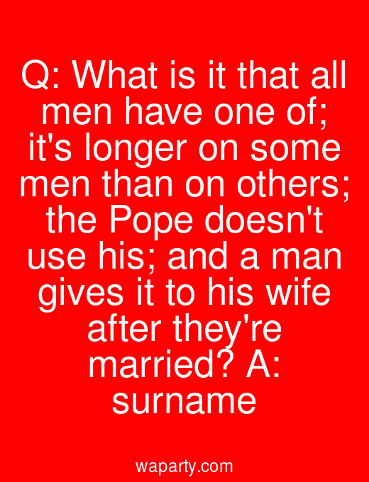 Q: What is it that all men have one of; its longer on some men than on others; the Pope doesnt use his; and a man gives it to his wife after theyre married? A: surname