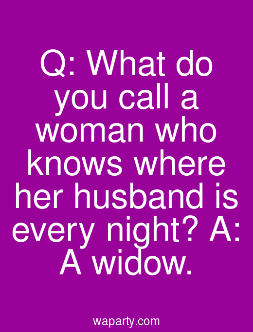Q: What do you call a woman who knows where her husband is every night? A: A widow.