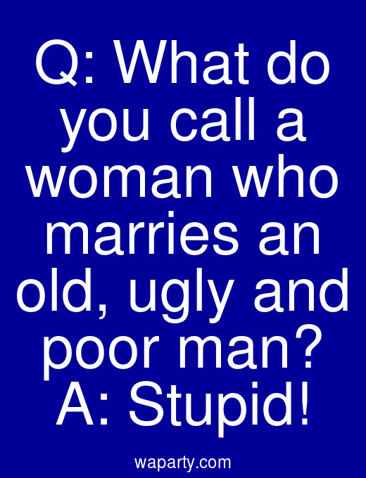 Q: What do you call a woman who marries an old, ugly and poor man? A: Stupid!