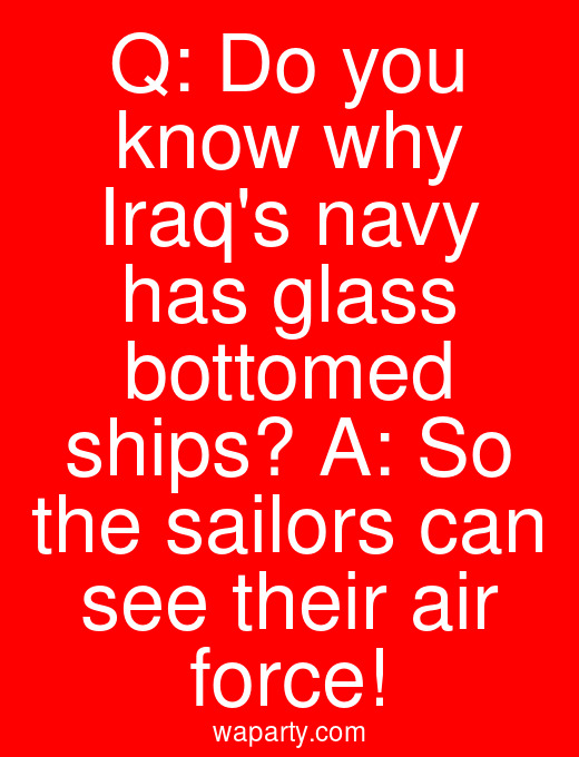 Q: Do you know why Iraqs navy has glass bottomed ships? A: So the sailors can see their air force!