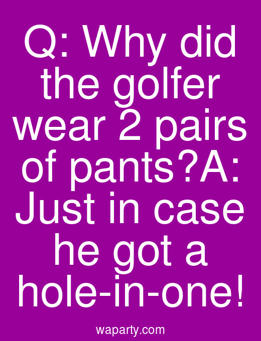 Q: Why did the golfer wear 2 pairs of pants?A: Just in case he got a hole-in-one!