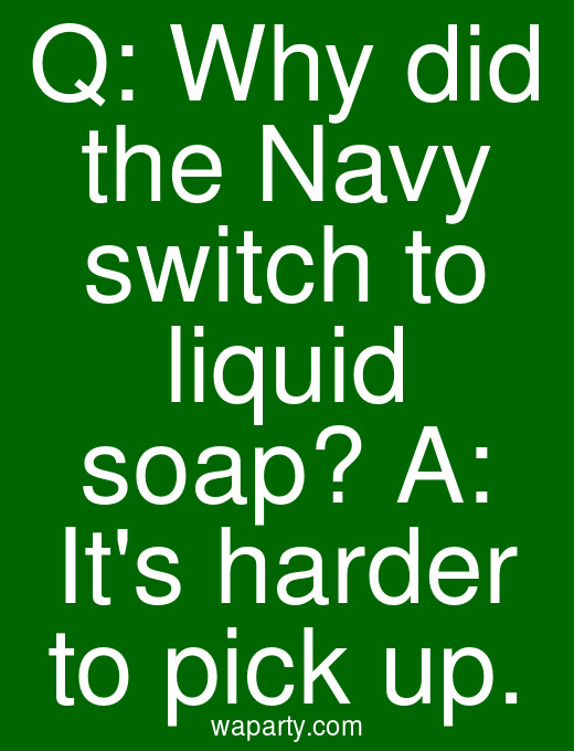 Q: Why did the Navy switch to liquid soap? A: Its harder to pick up.