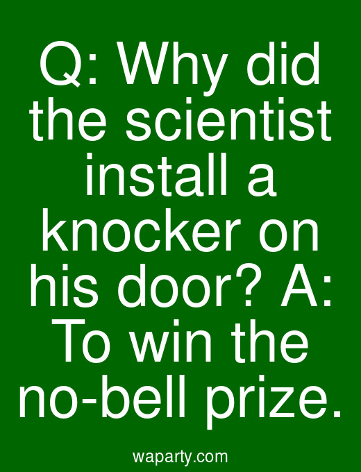 Q: Why did the scientist install a knocker on his door? A: To win the no-bell prize.