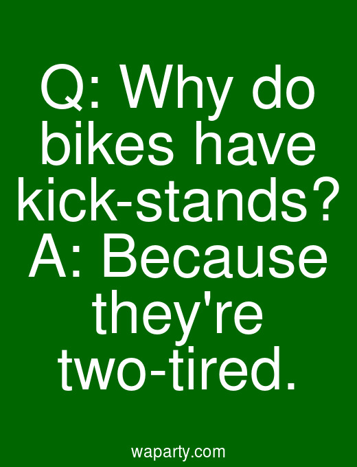 Q: Why do bikes have kick-stands? A: Because theyre two-tired.