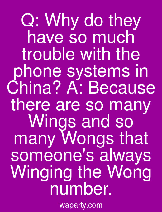 Q: Why do they have so much trouble with the phone systems in China? A: Because there are so many Wings and so many Wongs that someones always Winging the Wong number.