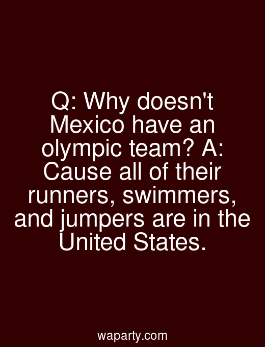 Q: Why doesnt Mexico have an olympic team? A: Cause all of their runners, swimmers, and jumpers are in the United States.