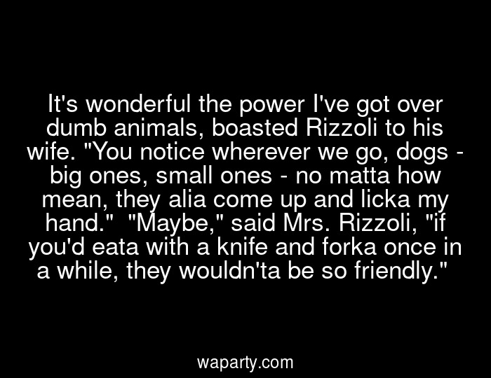 Its wonderful the power Ive got over dumb animals, boasted Rizzoli to his wife. You notice wherever we go, dogs - big ones, small ones - no matta how mean, they alia come up and licka my hand.  Maybe, said Mrs. Rizzoli, if youd eata with a knife and forka once in a while, they wouldnta be so friendly.