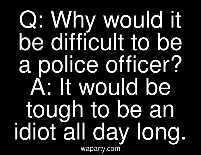 Q: Why would it be difficult to be a police officer? A: It would be tough to be an idiot all day long.