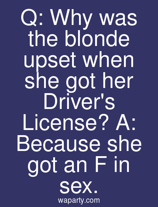 Q: Why was the blonde upset when she got her Drivers License? A: Because she got an F in sex.