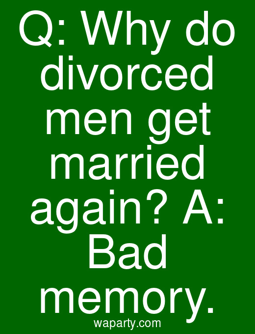 Q: Why do divorced men get married again? A: Bad memory.