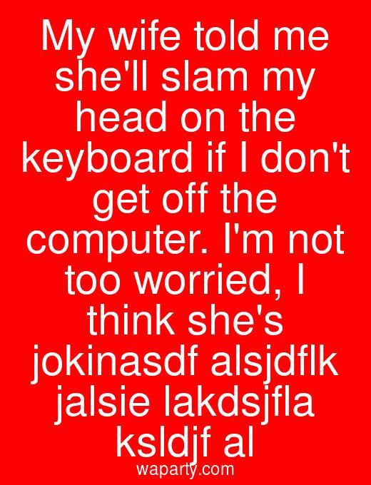 My wife told me shell slam my head on the keyboard if I dont get off the computer. Im not too worried, I think shes jokinasdf alsjdflk jalsie lakdsjfla ksldjf al