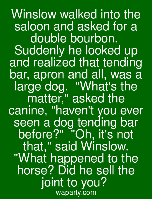 Winslow walked into the saloon and asked for a double bourbon.  Suddenly he looked up and realized that tending bar, apron and all, was a large dog.  Whats the matter, asked the canine, havent you ever seen a dog tending bar before?  Oh, its not that, said Winslow. What happened to the horse? Did he sell the joint to you?